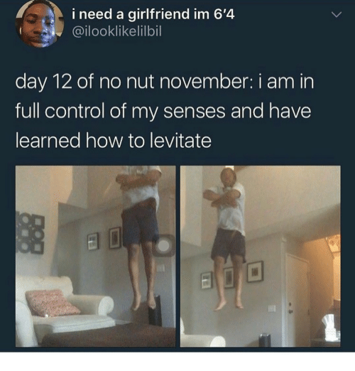 day-12: i need a girlfriend im 6'4  @ilooklikelilbil  day 12 of no nut november: i am in  full control of my senses and have  learned how to levitate