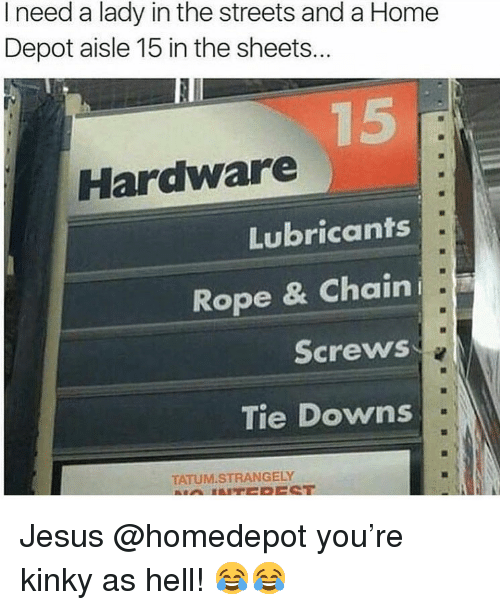 Funny, Jesus, and Streets: I need a lady in the streets and a Home  Depot aisle 15 in the sheets...  Hardware  Lubricants  Rope & Chaini  Screws  Tie Downs  TATUM.STRANGELY Jesus @homedepot you're kinky as hell! 😂😂