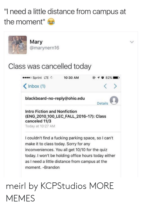 "No Reply: ""I need a little distance from campus at  the moment""  Mary  @marynern16  Class was cancelled today  Sprint LTE  Inbox (1)  blackboard-no-reply@ohio.edu  10:30 AM  Details  Intro Fiction and Nonfiction  (ENG 2010 100 LEC FALL_2016-17): Class  canceled 11/3  Today at 10:27 AM  I couldn't find a fucking parking space, so I can't  make it to class today. Sorry for any  inconveniences. You all get 10/10 for the quiz  today. I won't be holding office hours today either  as I need a little distance from campus at the  moment. -Brandon meirl by KCPStudios MORE MEMES"