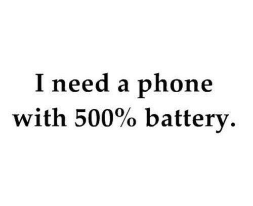 Phone, Battery, and  Need: I need a phone  with 500% battery.