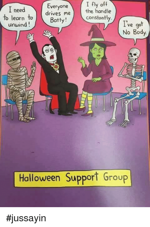 botty: I need  Everyone  I fly off  drives me  the handle  to learn  to Botty!  constantly.  unwind  ve got  No Body  Halloween Support Group #jussayin