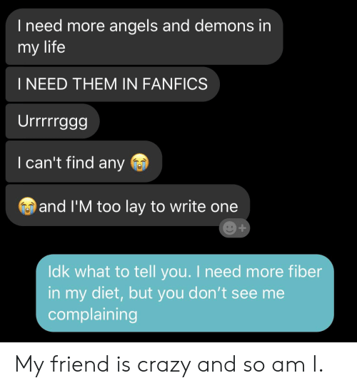 Crazy, Life, and Angels: I need more angels and demons in  my life  I NEED THEM IN FANFICS  Urrrggg  I can't find any  and I'M too lay to write one  Idk what to tell you. I need more fiber  in my diet,but you don't see me  complaining My friend is crazy and so am I.