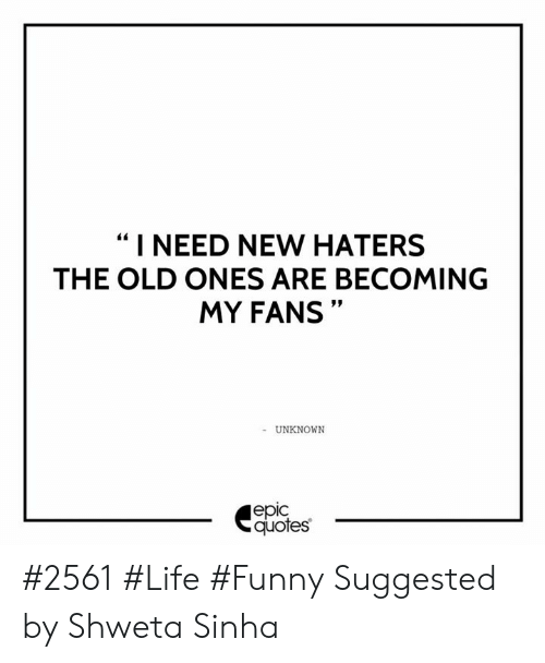 I NEED NEW HATERS THE OLD ONES ARE BECOMING MY FANS UNKNOWN ...