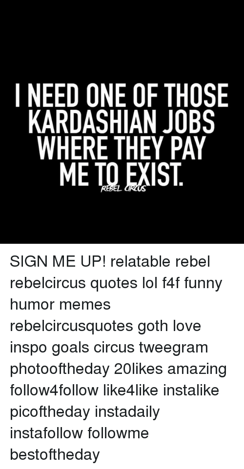 Rebelcircus: I NEED ONE OF THOSE  KARDASHIAN JOBS  WHERE THEY PAY  ME TO EXIST SIGN ME UP! relatable rebel rebelcircus quotes lol f4f funny humor memes rebelcircusquotes goth love inspo goals circus tweegram photooftheday 20likes amazing follow4follow like4like instalike picoftheday instadaily instafollow followme bestoftheday
