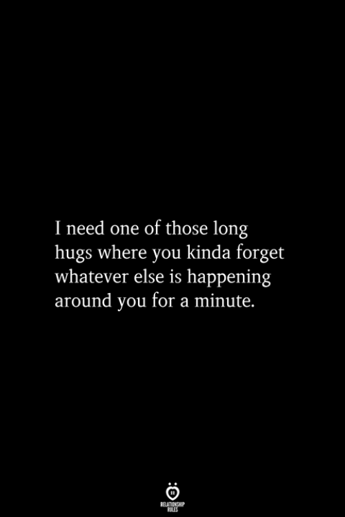 One, You, and For: I need one of those long  hugs where you kinda forget  whatever else is happening  around you for a minute.  RELATIONSHIP  ES
