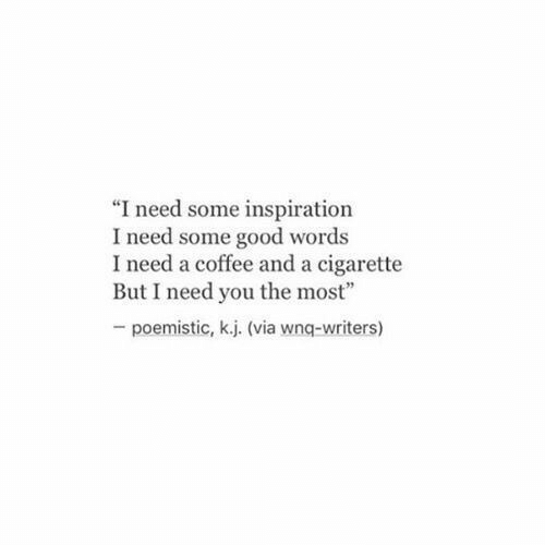 """Coffee And: """"I need some inspiration  I need some good words  I need a coffee and a cigarette  But I need you the most""""  poemistic, k.j. (via wnq-writers)"""