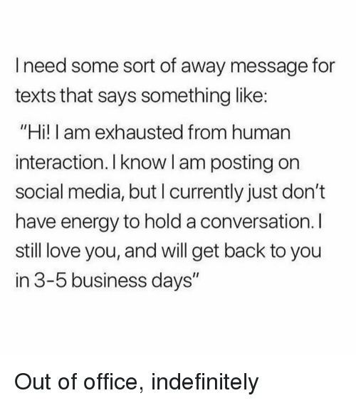 """Energy, Love, and Social Media: I need some sort of away message for  texts that says something like:  """"Hi! I am exhausted from human  interaction. Iknow l am posting on  social media, but I currently just don't  have energy to hold a conversation. I  still love you, and will get back to you  in 3-5 business days"""" Out of office, indefinitely"""