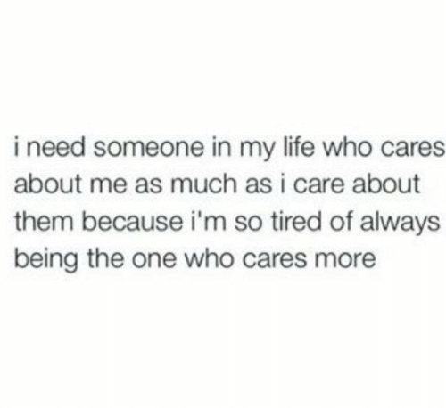 Life, Who, and One: i need someone in my life who cares  about me as much as i care about  them because i'm so tired of always  being the one who cares more