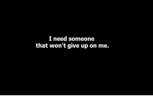 Someone,  Need, and  Give Up: I need someone  that won't give up on me.