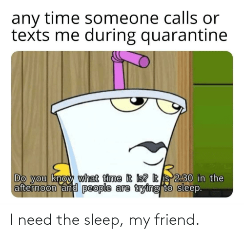 Sleep: I need the sleep, my friend.