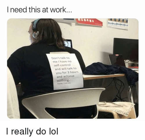 Funny, Lol, and Control: I need this at work..  Don't talk to  me lhave no  self-control  and will talk to  you for 3 hours  and achieve  nothing. I really do lol