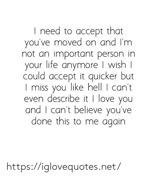 i cant even: I need to accept that  you've moved on and I'm  not an important person in  your life anymore I wish  could accept it quicker but  I miss you like hell I can't  even describe it I love you  and I can't believe you've  done this to me again https://iglovequotes.net/
