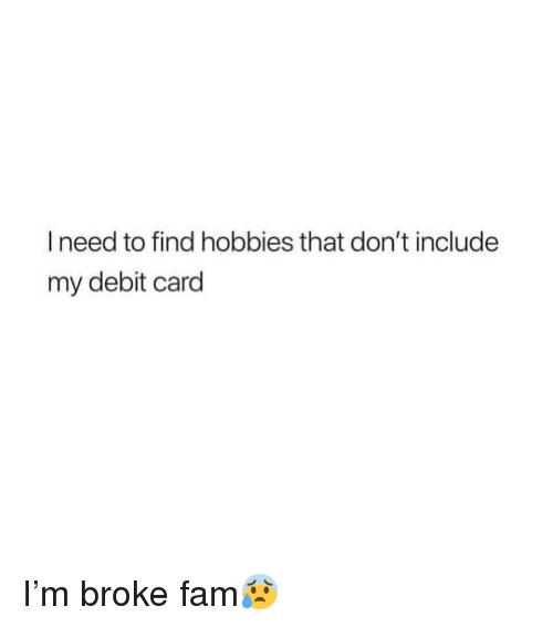 Fam, Funny, and Debit Card: I need to find hobbies that don't include  my debit card I'm broke fam😰