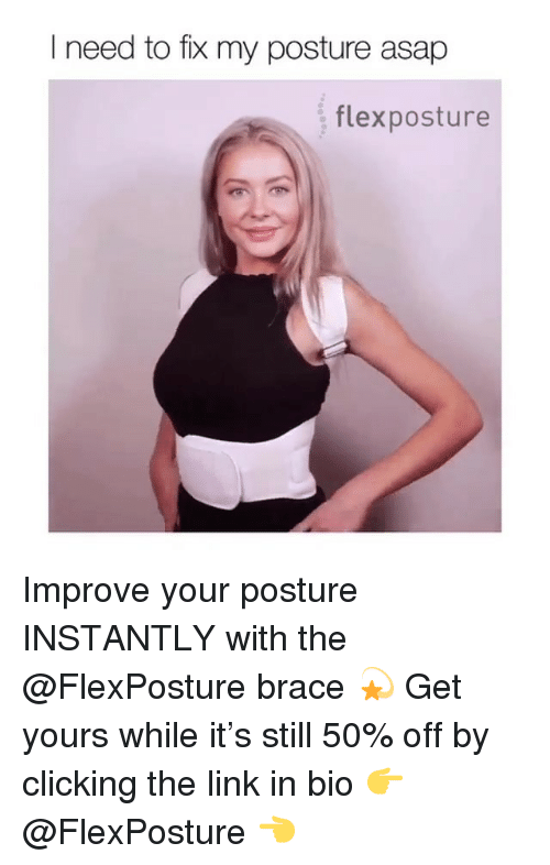 Link, Girl Memes, and The Link: I need to fix my posture asap  flexposture Improve your posture INSTANTLY with the @FlexPosture brace 💫 Get yours while it's still 50% off by clicking the link in bio 👉 @FlexPosture 👈