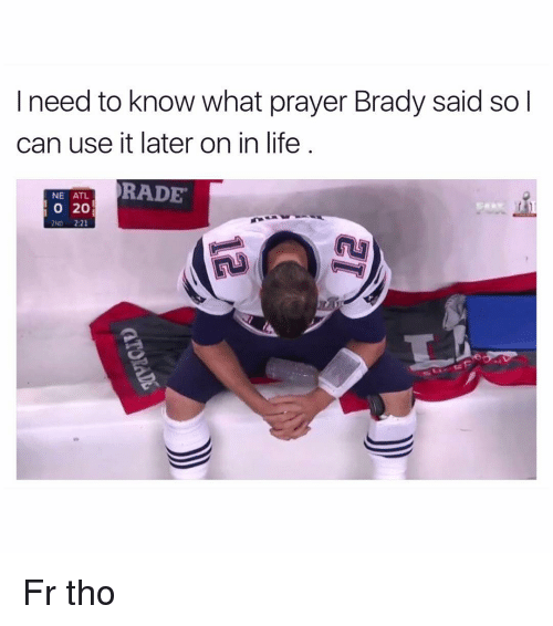 Bradying: I need to know what prayer Brady said so I  can use it later on in life  RADE  NE ATL  20  2:21  2ND Fr tho