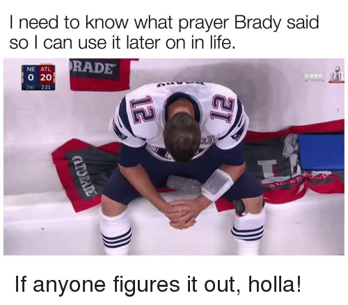 Bradying: I need to know what prayer Brady said  so I can use it later on in life.  NE ATL.  RADE  20  2ND 2:21 If anyone figures it out, holla!