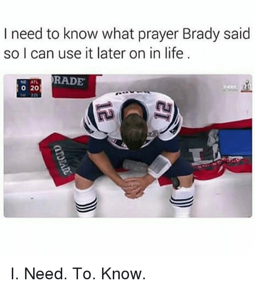 Rading: I need to know what prayer Brady said  so I can use it later on in life  RADE  NE ATL  20 I. Need. To. Know.