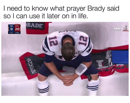 Rading: I need to know what prayer Brady said  so I can use it later on in life.  RADE  NE ATL  o 20