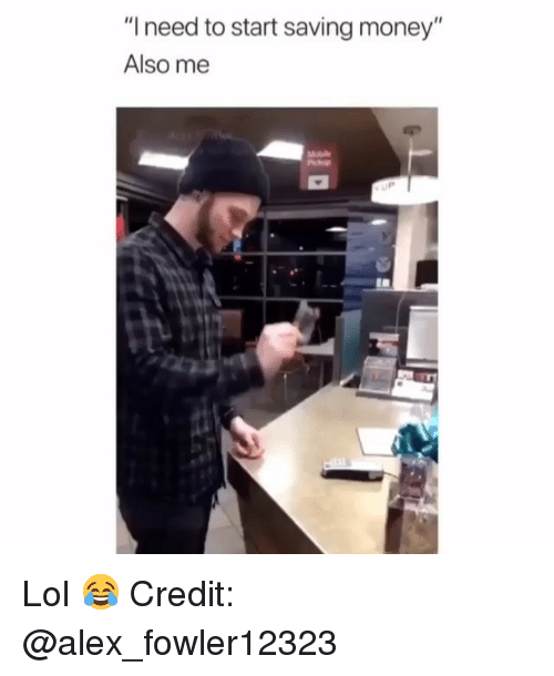 """Lol, Memes, and Money: """"I need to start saving money""""  Also me  UP Lol 😂 Credit: @alex_fowler12323"""