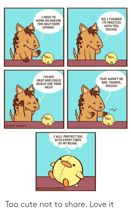fiber: I NEED TO  WORK ON ASKING  FOR HELP FROM  OTHERS  SO, I FIGURED  I'D PRACTICE  WITH YOU  DUCKIE  I'M NOT  OKAY AND COULD  REALLY USE YOUR  HELP!  THAT WASN'T so  BAD. THANKS,  DUCKIE!  PAT  PAT  MATT TARPLEY  I WILL PROTECT YOU  WITH EVERY FIBER  OF MY BEING  @CATSCAFECOMICS Too cute not to share. Love it