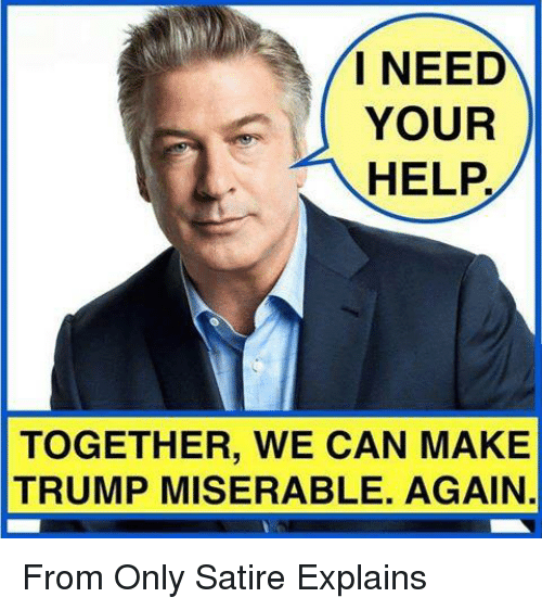 Memes, 🤖, and Satire: I NEED  YOUR  HELP  TOGETHER, WE CAN MAKE  TRUMP MISERABLE. AGAIN From Only Satire Explains
