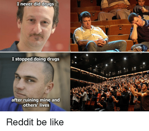 Be Like, Drugs, and Reddit: I never did drugs  I stopped doing drugs  after ruining mine and  others' lives Reddit be like