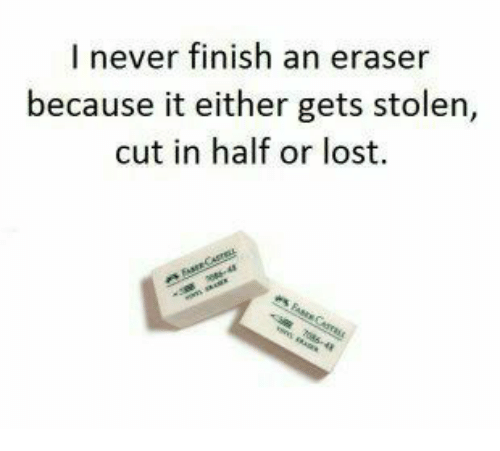 cut in half: I never finish an eraser  because it either gets stolen,  cut in half or lost
