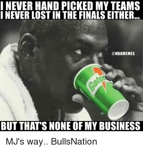 Memes, 🤖, and None of My Business: I NEVER HAND PICKED MY TEAMS  I NEVER LOSTIN THE FINALS EITHER  @NBAMEMES  BUT THAT'S NONE OF MY BUSINESS MJ's way.. BullsNation