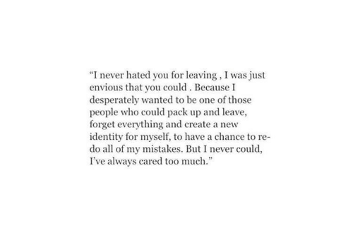 "envious: ""I never hated you for leaving, I was just  envious that you could. Because I  desperately wanted to be one of those  people who could pack up and leave,  forget everything and create a new  identity for myself, to have a chance to re-  do all of my mistakes. But I never could,  I've always cared too much."""