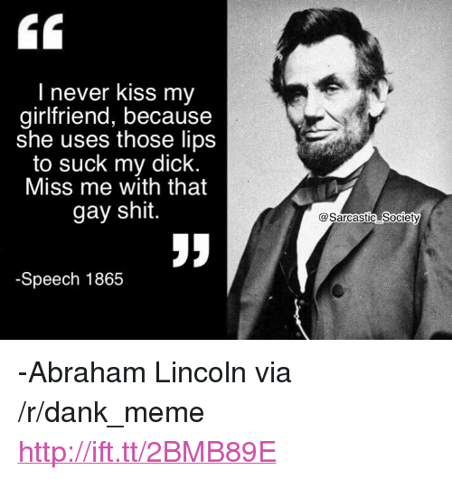 "Abraham Lincoln, Dank, and Meme: I never kiss my  girlfriend, because  she uses those lips  to suck my dick.  Miss me with that  gay shit.  @Sarcastic Societý  -Speech 1865 <p>-Abraham Lincoln via /r/dank_meme <a href=""http://ift.tt/2BMB89E"">http://ift.tt/2BMB89E</a></p>"