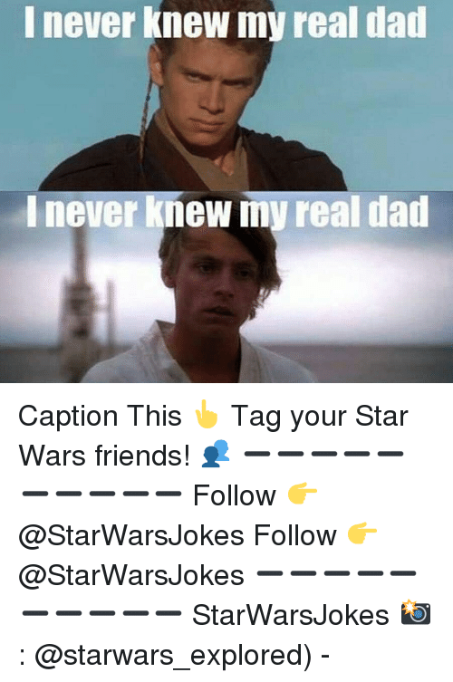 starwars: I never knew my real dad  I never knew my real dad Caption This 👆 Tag your Star Wars friends! 👥 ➖➖➖➖➖➖➖➖➖➖ Follow 👉 @StarWarsJokes Follow 👉 @StarWarsJokes ➖➖➖➖➖➖➖➖➖➖ StarWarsJokes 📸: @starwars_explored) -