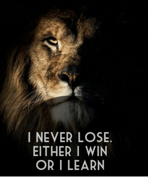 Never, Win, and Lose: I NEVER LOSE  EITHER I WIN  OR I LEARN