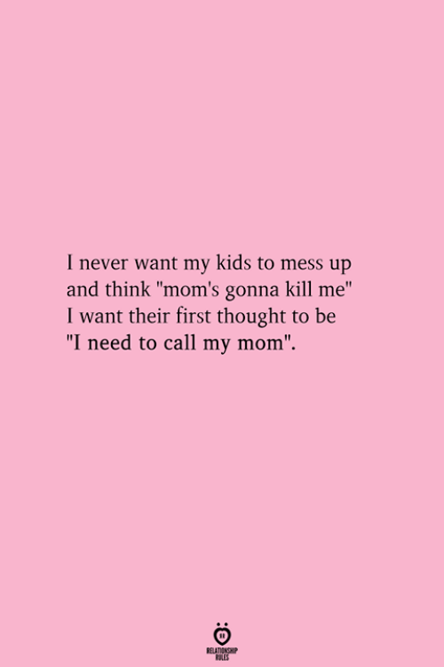 """mess up: I never want my kids to mess up  and think """"mom's gonna kill me""""  I want their first thought to be  """"I need to call my mom""""."""