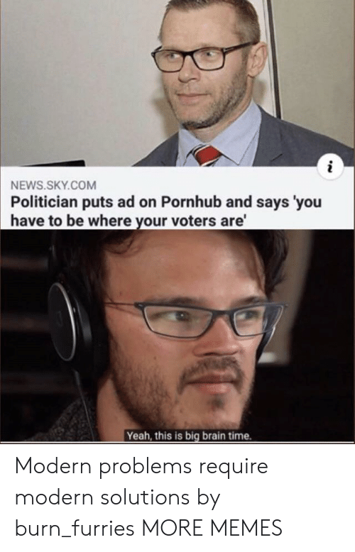 Dank, Memes, and News: i  NEWS.SKY.COM  Politician puts ad on Pornhub and says 'you  have to be where your voters are'  Yeah, this is big brain time. Modern problems require modern solutions by burn_furries MORE MEMES
