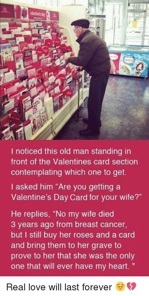 """contemplation: I noticed this old man standing in  front of the Valentines card section  contemplating which one to get.  I asked him """"Are you getting a  Valentine's Day Card for your wife?""""  He replies, """"No my wife died  3 years ago from breast cancer,  but I still buy her roses and a card  and bring them to her grave to  prove to her that she was the only  one that will ever have my heart. Real love will last forever 😔💔"""