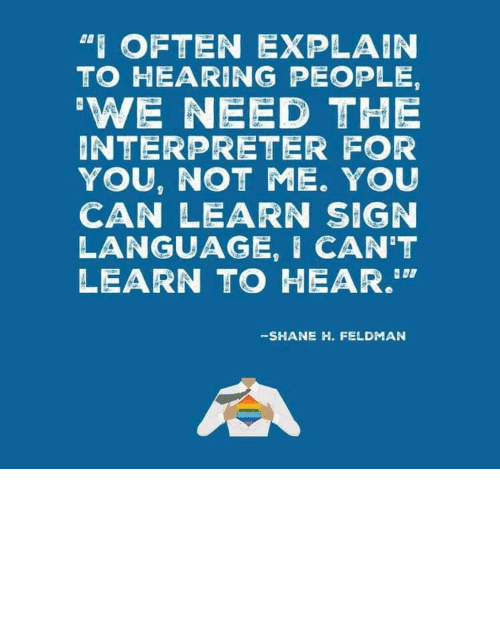 "sign: ""I OFTEN EXPLAIN  TO HEARING PEOPLE,  'WE NEED THE  INTERPRETER FOR  YOU, NOT ME. YOU  CAN LEARN SIGN  LANGUAGE, I CAN'T  LEARN TO HEAR.""  -SHANE H. FELDMAN linguisten: I must admit I hadn't seen it this way before."