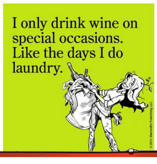 Doing Laundry: I only drink wine on  special occasions  Like the days I do  laundry.