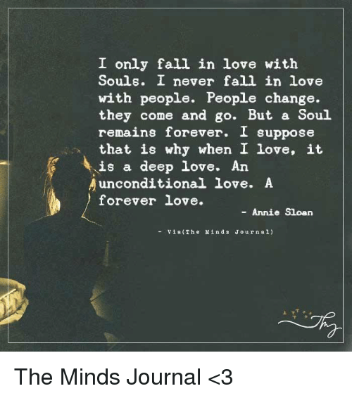 Supposibly: I only fall in love with  Souls. I never fall in love  with people. People change.  they come and go. But a Soul  remains forever. I suppose  that is why when I love, it  is a deep love. An  unconditional love. A  forever love  Annie Sloan  Via (The M in d s J o urn al) The Minds Journal <3