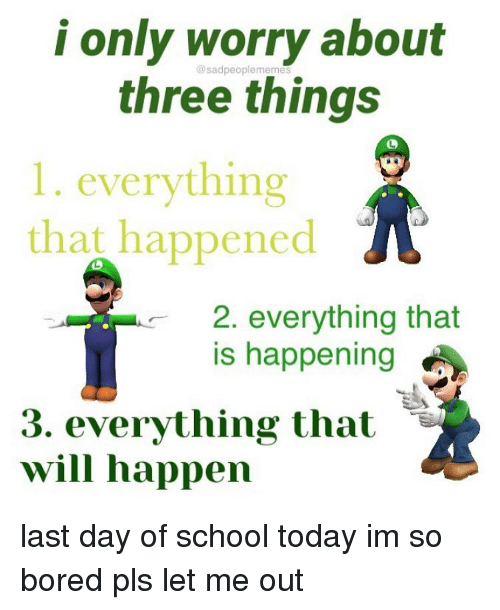 Bored, Memes, and School: i only worry about  @sadpeoplememes  three things  1. everything  that happened  2. everything that  is happening  3. everything that -  will happen last day of school today im so bored pls let me out