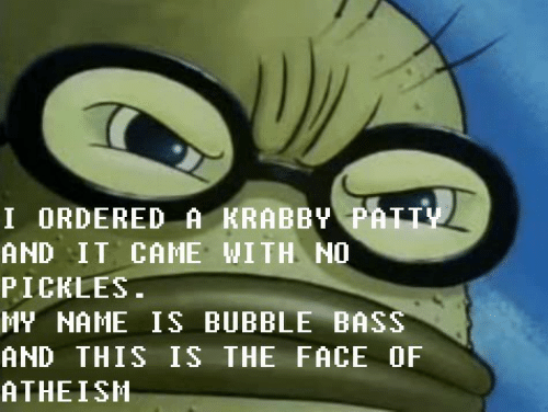 my name is: I ORDERED A KRABBY PATTY  AND IT CAME WITH NO  PICKLES.  MY NAME IS BUBBLE BASS  AND THIS IS THE FACE OF  ATHEISH