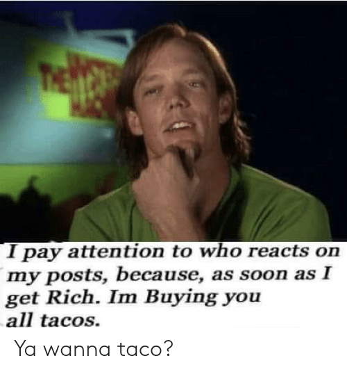 taco: I pay attention to who reacts on  my posts, because, as soon as I  get Rich. Im Buying you  all tacos. Ya wanna taco?