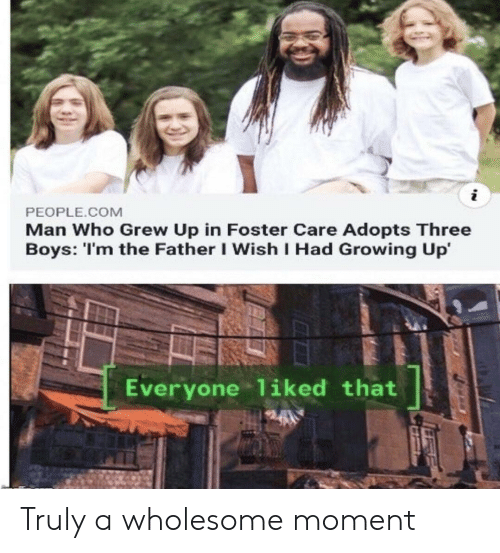 Growing Up, Wholesome, and Boys: i  PEOPLE.COM  Man Who Grew Up in Foster Care Adopts Three  Boys: 'I'm the Father I Wish I Had Growing Up  Everyone liked that Truly a wholesome moment