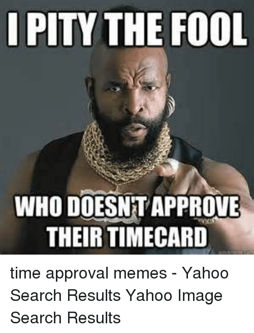 Yahoo Image: I PITY THE FOOL  WHO DOESNT APPROVE  THEIR TIMECARD time approval memes - Yahoo Search Results Yahoo Image Search Results