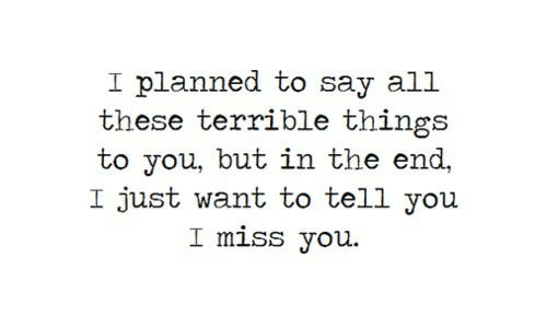 to-tell-you: I planned to say all  these terrible things  to you, but in the end,  I just want to tell you  I miss you
