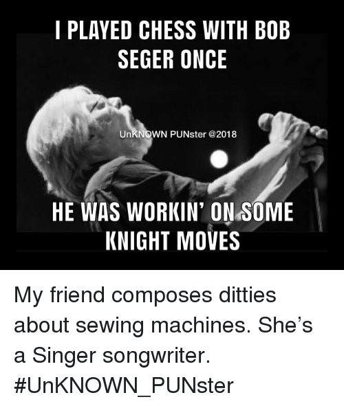 sewing machines: I PLAYED CHESS WITH BOB  SEGER ONCE  UnKNOWN PUNster@2018  HE WAS WORKIN' ON SOME  KNIGHT MOVES My friend composes ditties about sewing machines. She's a Singer songwriter.   #UnKNOWN_PUNster