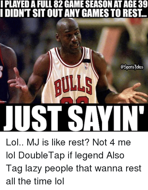 any games: I PLAYEDA FULL 82GAMESEASON AT AGE 39  I DIDNT SIT OUT ANY GAMES TO REST  portsjokes  euhnrs  JUST SAYIN' Lol.. MJ is like rest? Not 4 me lol DoubleTap if legend Also Tag lazy people that wanna rest all the time lol