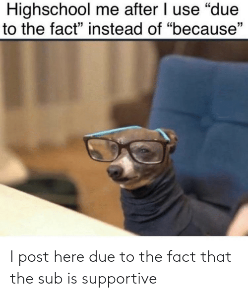 Post, Supportive, and Fact: I post here due to the fact that the sub is supportive
