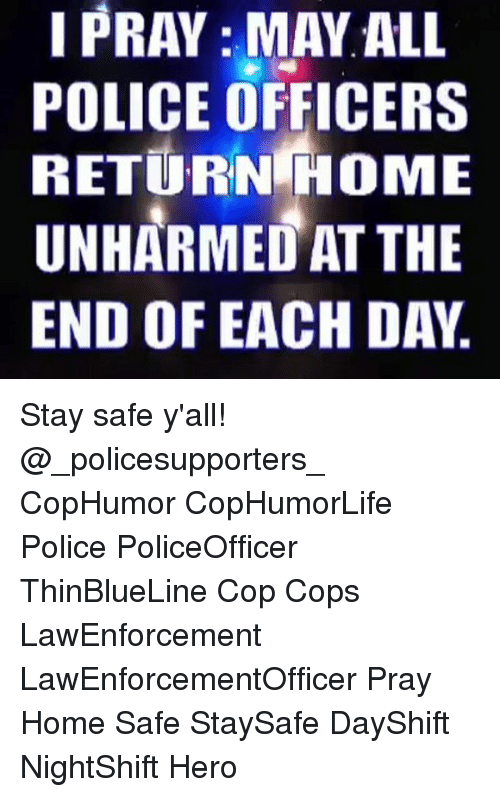 Memes, 🤖, and Hero: I PRAY MAY ALL  I POLICE OFFICERS  RETURN HOME  UNHARMED AT THE  END OF EACH DAY. Stay safe y'all! @_policesupporters_ CopHumor CopHumorLife Police PoliceOfficer ThinBlueLine Cop Cops LawEnforcement LawEnforcementOfficer Pray Home Safe StaySafe DayShift NightShift Hero