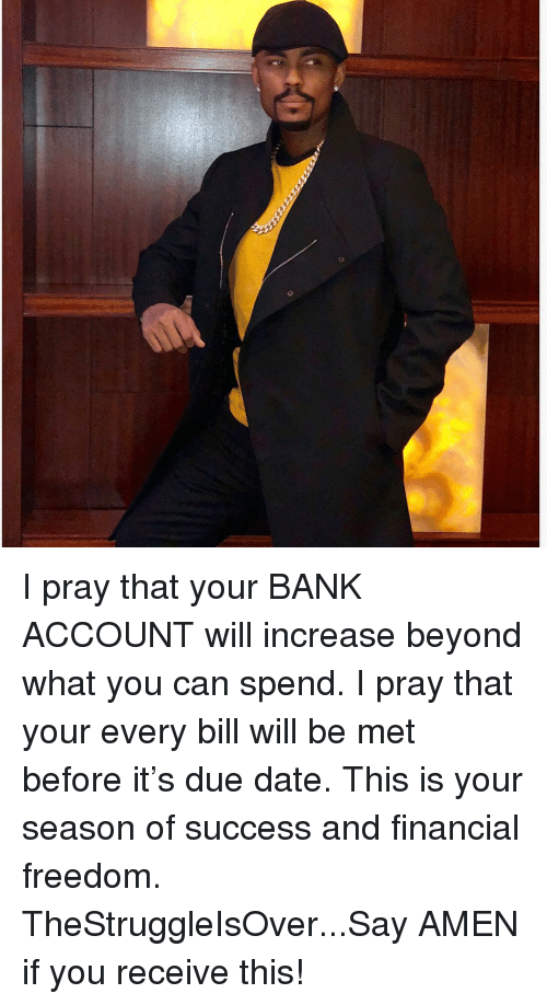due date: I pray that your BANK ACCOUNT will increase beyond what you can spend. I pray that your every bill will be met before it's due date. This is your season of success and financial freedom. TheStruggleIsOver...Say AMEN if you receive this!
