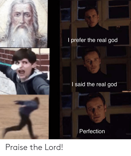The Lord: I prefer the real god  I said the real god  Perfection Praise the Lord!